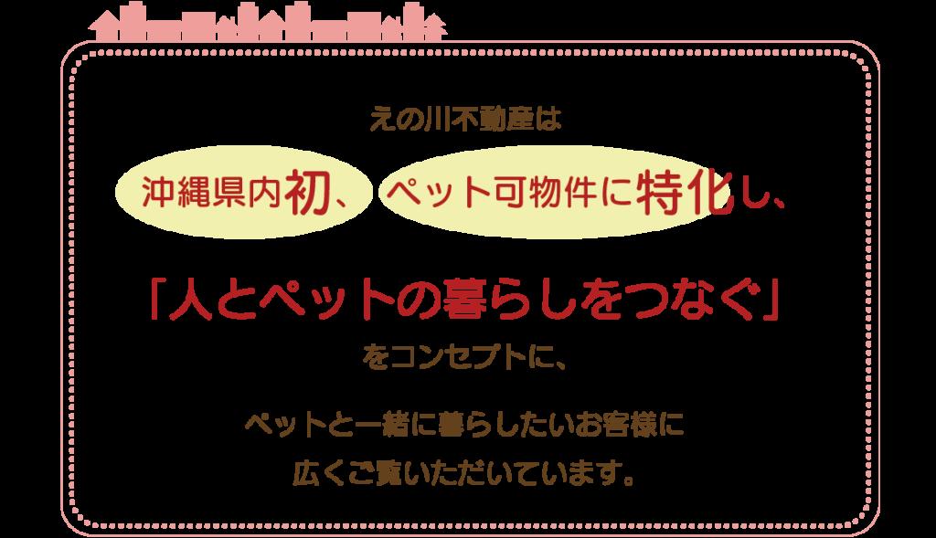 えの川不動産は、沖縄県内初、 ペット可物件に特化し、「人とペットの暮らしをつなぐ」をコンセプトに、ペットと一緒に暮らしたいお客様に 広くご覧いただいています。